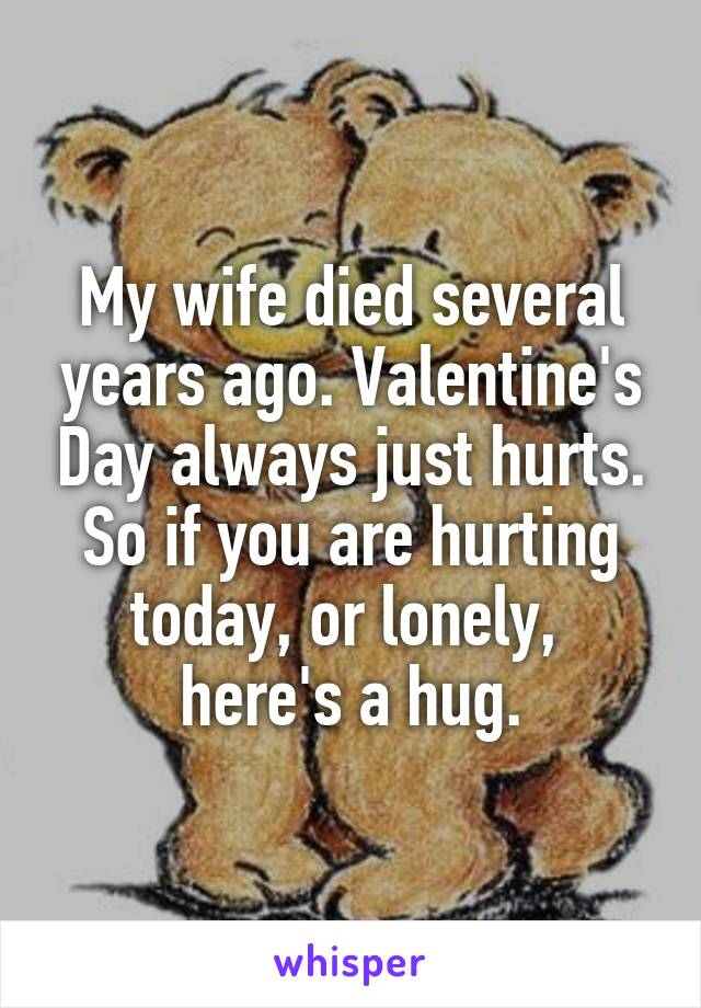 My wife died several years ago. Valentine's Day always just hurts. So if you are hurting today, or lonely,  here's a hug.