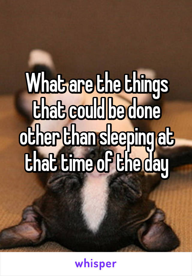 What are the things that could be done other than sleeping at that time of the day
