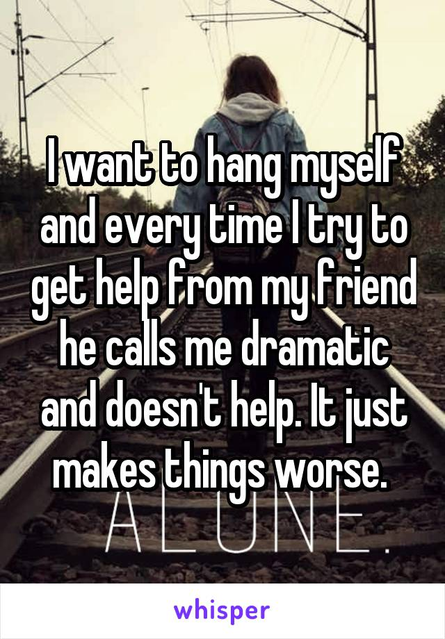 I want to hang myself and every time I try to get help from my friend he calls me dramatic and doesn't help. It just makes things worse.