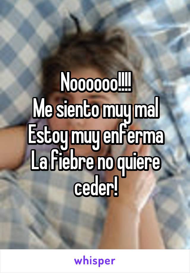 Noooooo!!!! Me siento muy mal Estoy muy enferma La fiebre no quiere ceder!