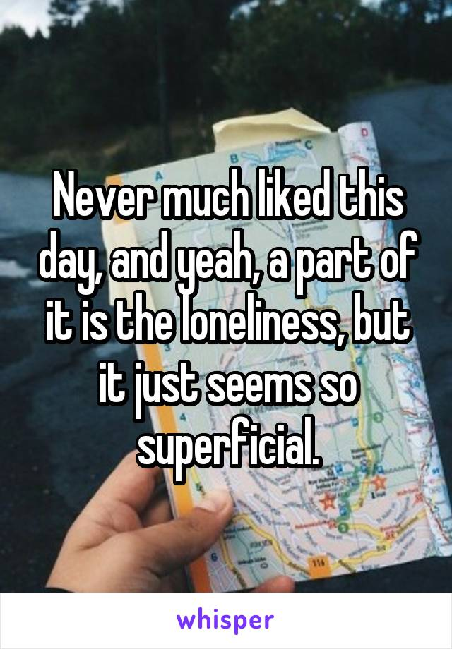 Never much liked this day, and yeah, a part of it is the loneliness, but it just seems so superficial.