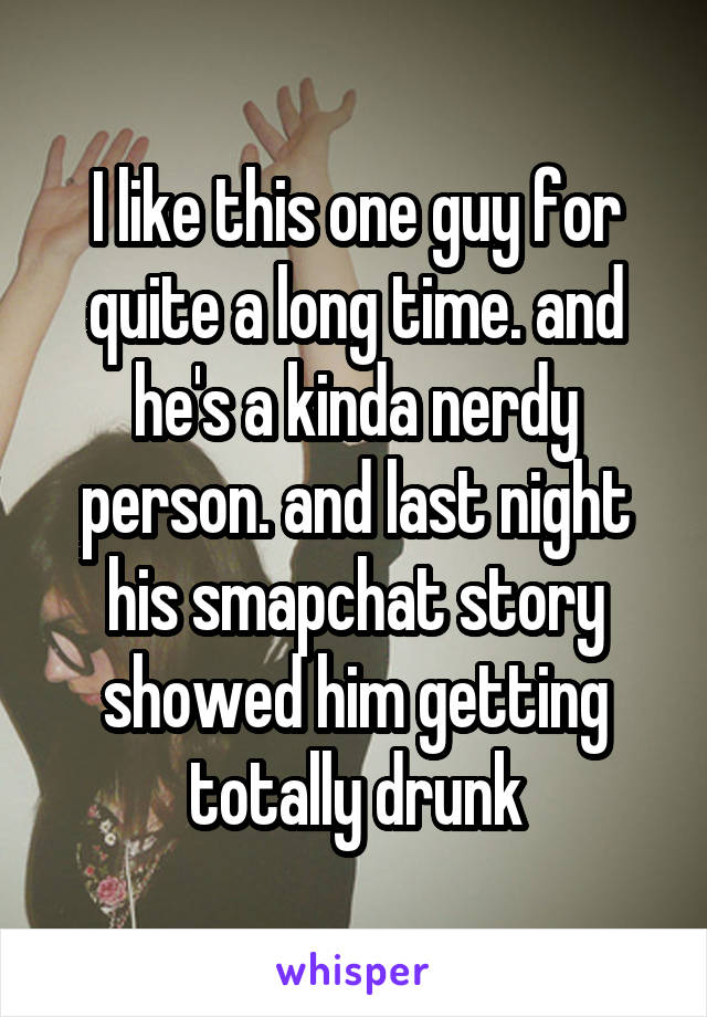 I like this one guy for quite a long time. and he's a kinda nerdy person. and last night his smapchat story showed him getting totally drunk