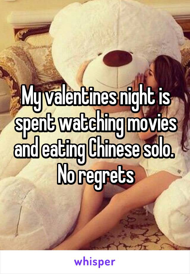 My valentines night is spent watching movies and eating Chinese solo.  No regrets