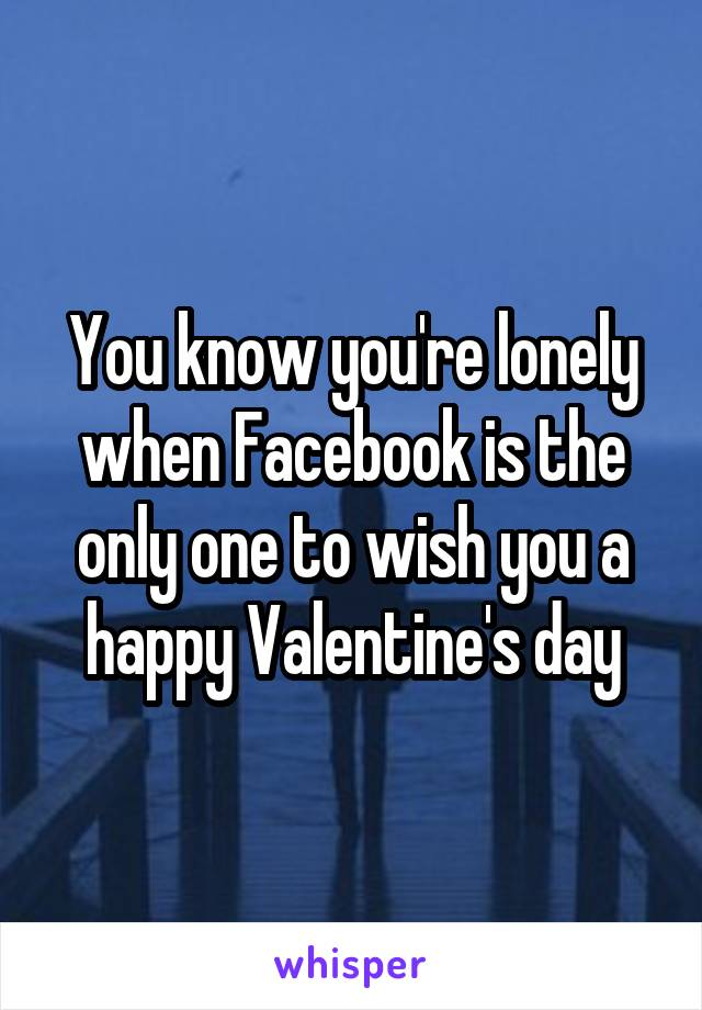 You know you're lonely when Facebook is the only one to wish you a happy Valentine's day