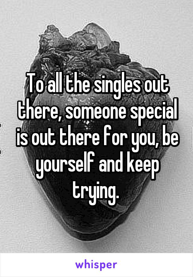 To all the singles out there, someone special is out there for you, be yourself and keep trying.