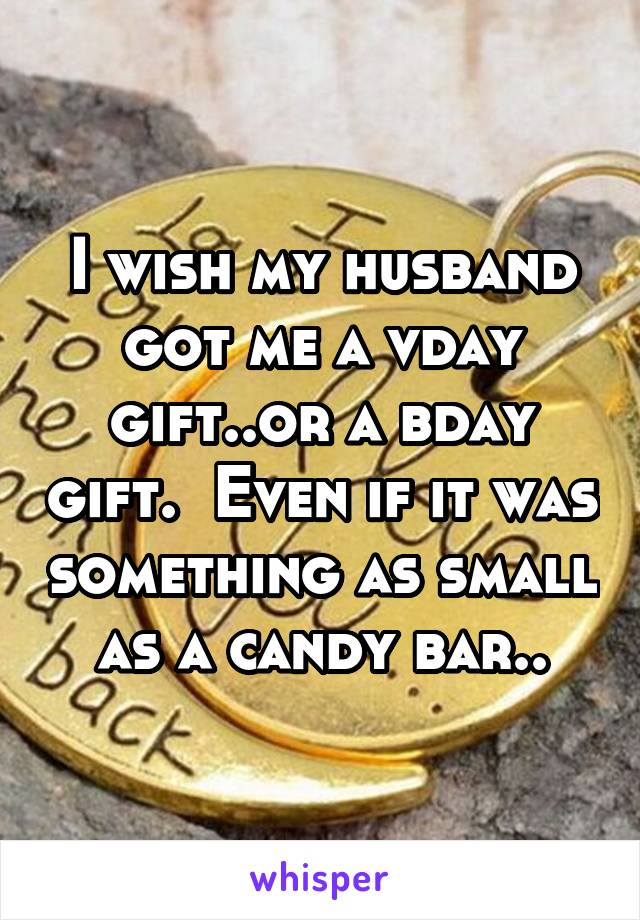 I wish my husband got me a vday gift..or a bday gift.  Even if it was something as small as a candy bar..