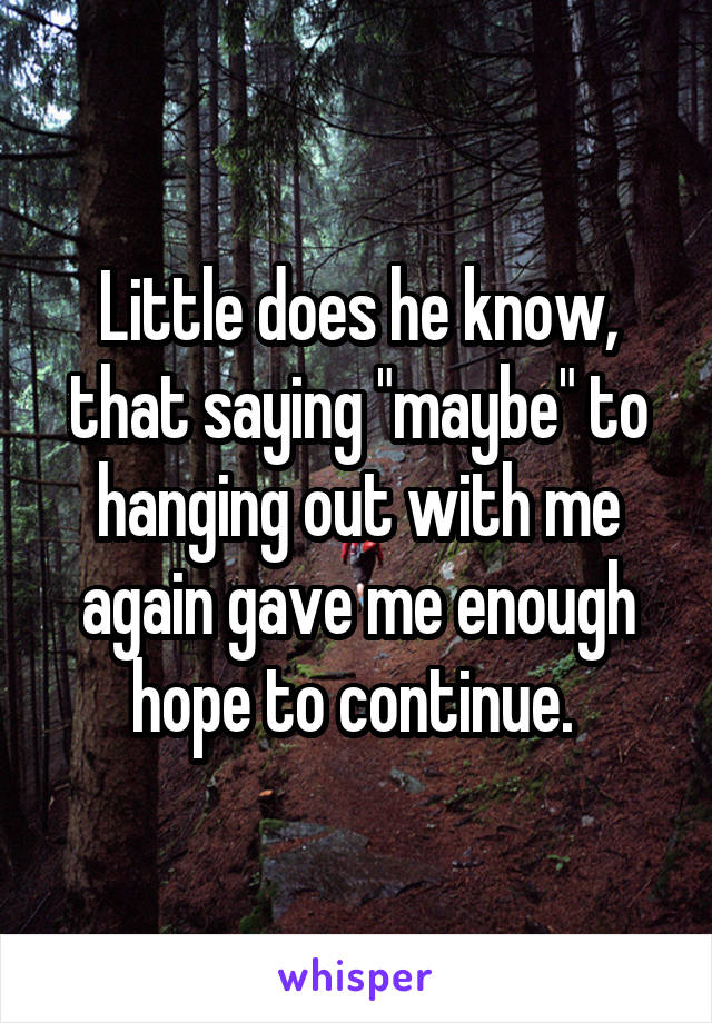 """Little does he know, that saying """"maybe"""" to hanging out with me again gave me enough hope to continue."""