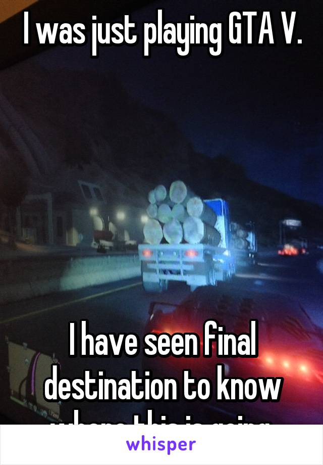 I was just playing GTA V.       I have seen final destination to know where this is going.