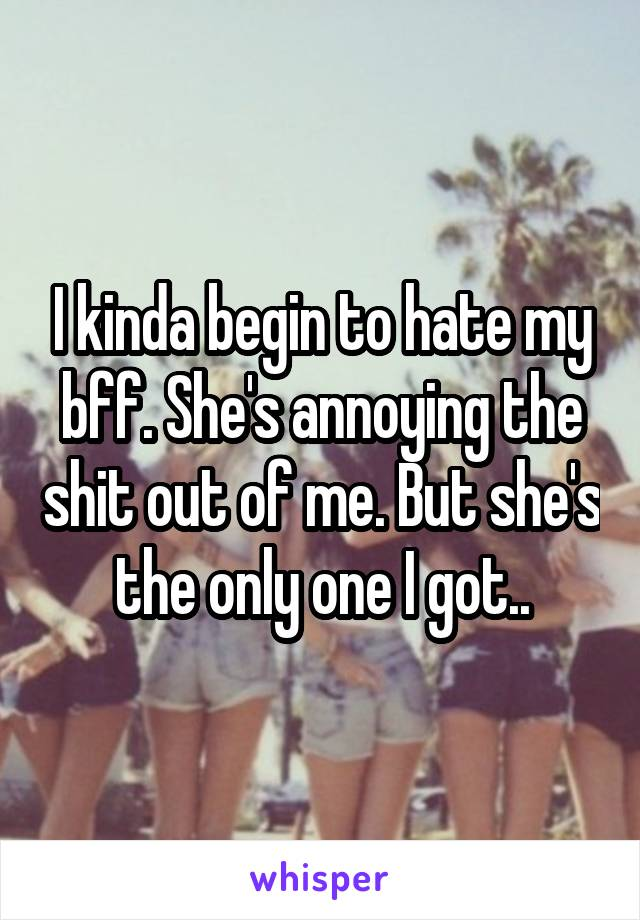 I kinda begin to hate my bff. She's annoying the shit out of me. But she's the only one I got..