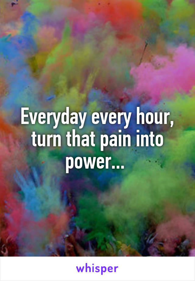 Everyday every hour, turn that pain into power...