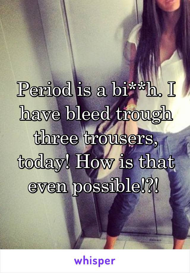 Period is a bi**h. I have bleed trough three trousers, today! How is that even possible!?!
