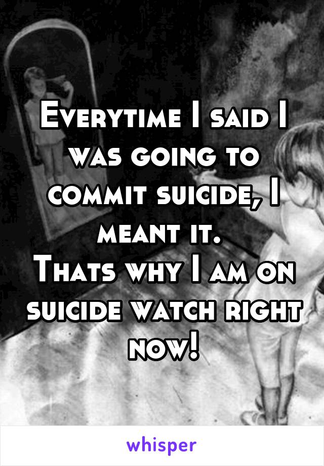 Everytime I said I was going to commit suicide, I meant it.  Thats why I am on suicide watch right now!