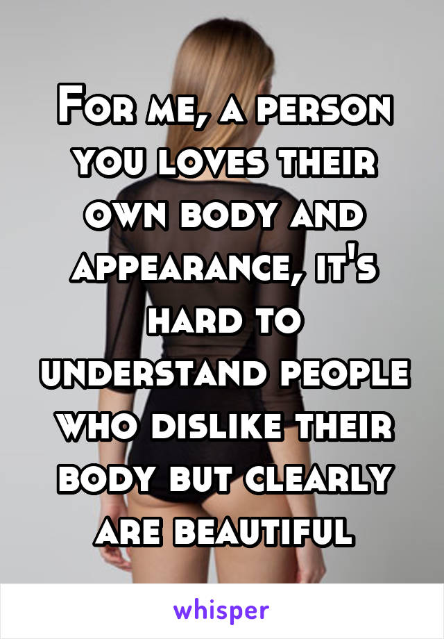 For me, a person you loves their own body and appearance, it's hard to understand people who dislike their body but clearly are beautiful