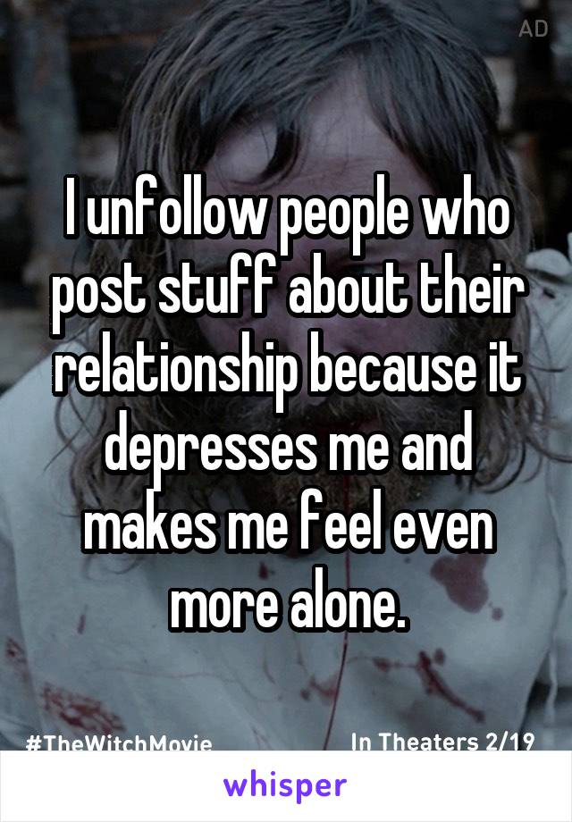I unfollow people who post stuff about their relationship because it depresses me and makes me feel even more alone.