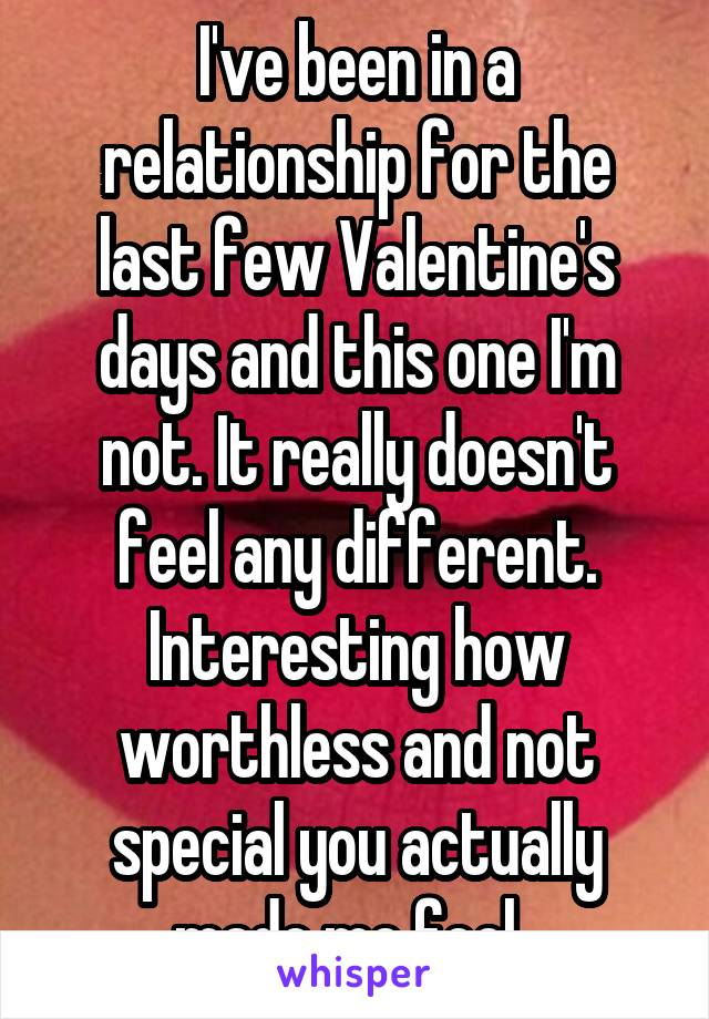 I've been in a relationship for the last few Valentine's days and this one I'm not. It really doesn't feel any different. Interesting how worthless and not special you actually made me feel.
