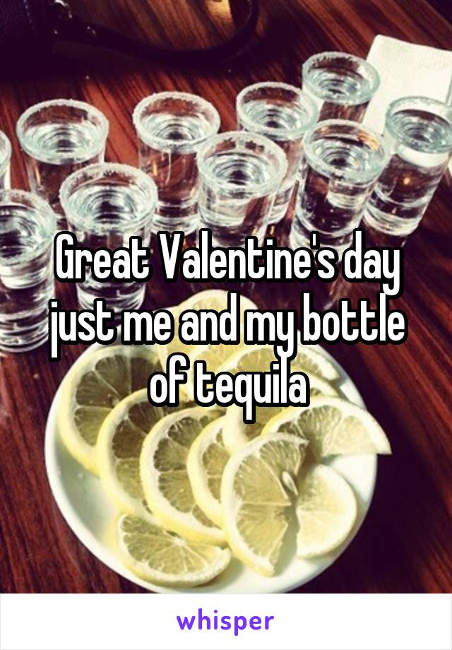 Great Valentine's day just me and my bottle of tequila