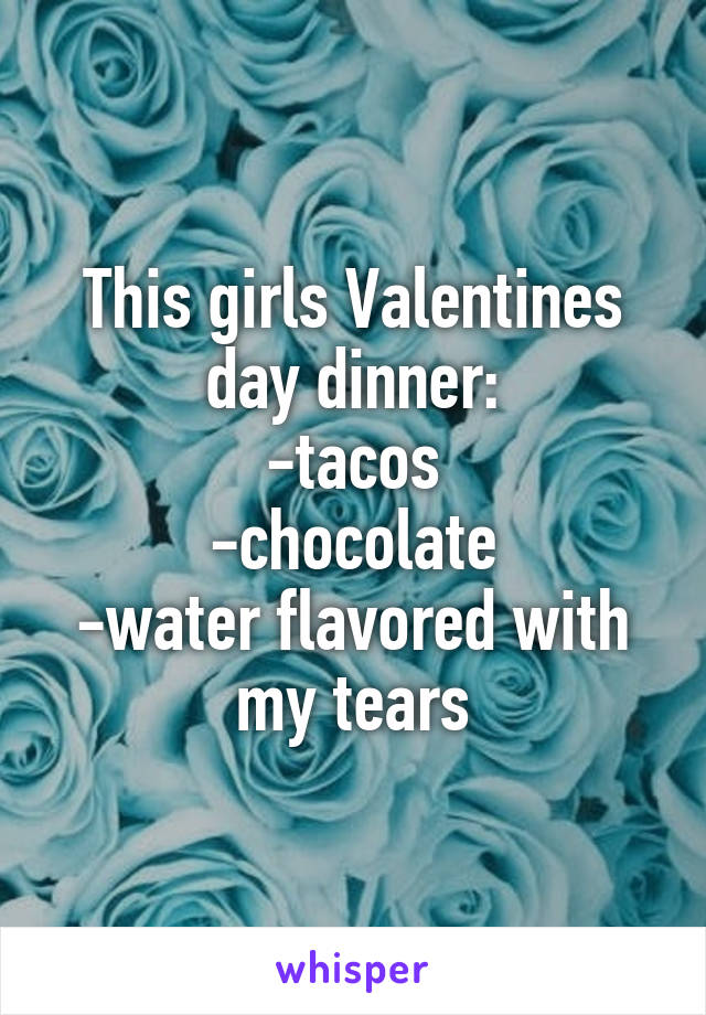 This girls Valentines day dinner: -tacos -chocolate -water flavored with my tears