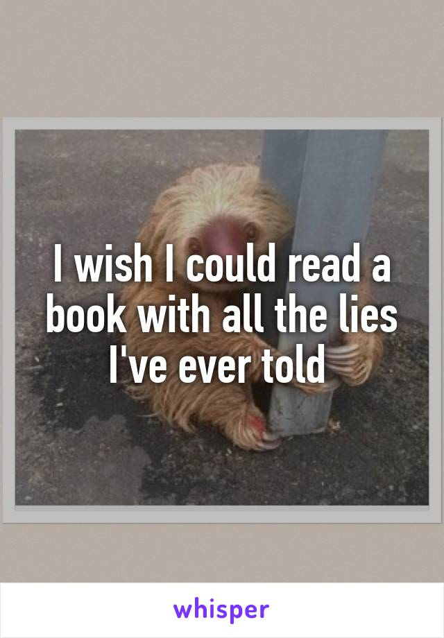 I wish I could read a book with all the lies I've ever told