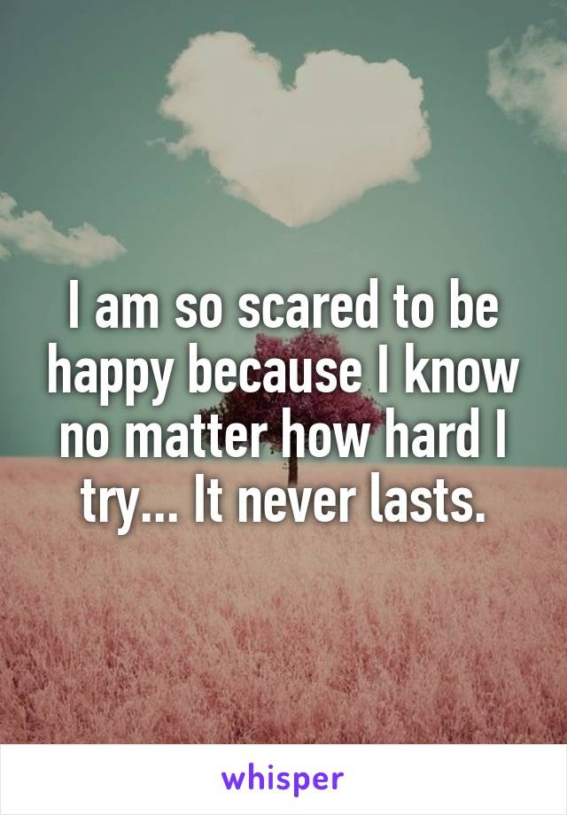 I am so scared to be happy because I know no matter how hard I try... It never lasts.