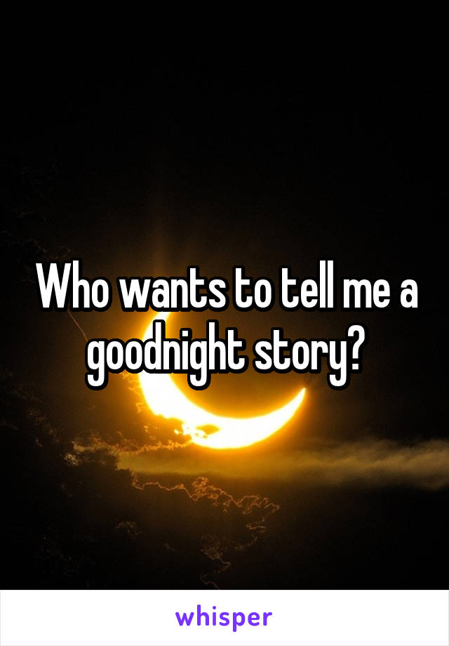 Who wants to tell me a goodnight story?