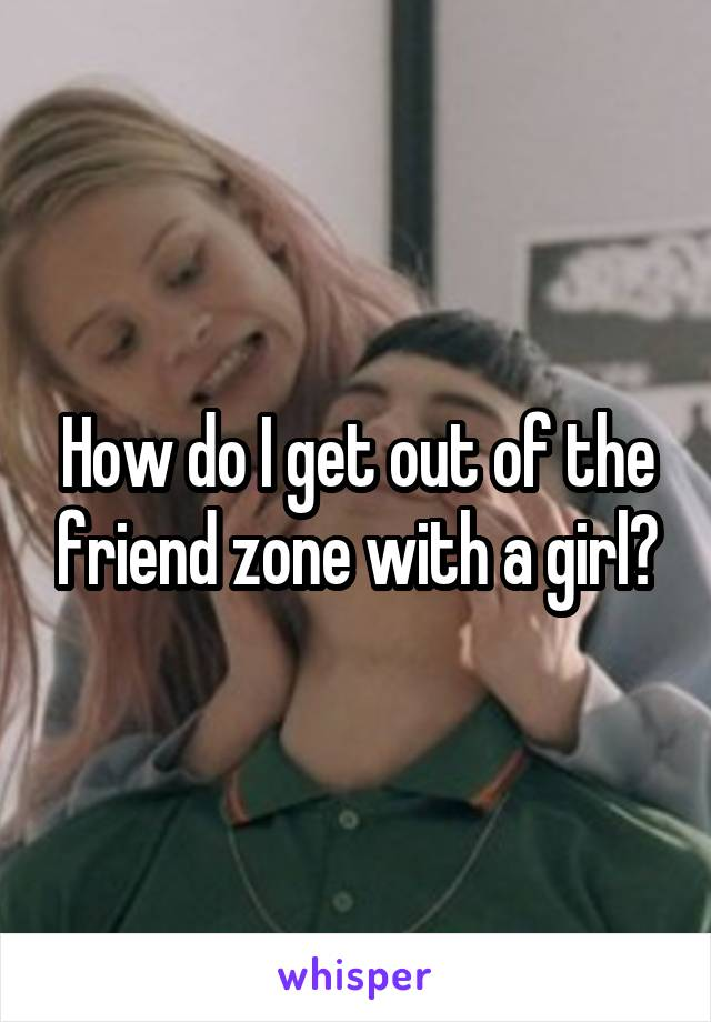 How do I get out of the friend zone with a girl?