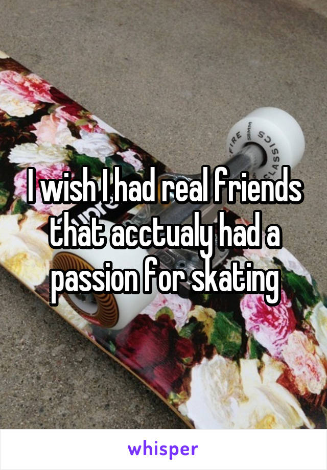 I wish I had real friends that acctualy had a passion for skating