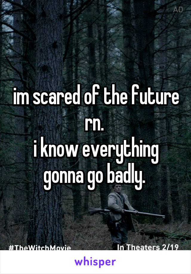 im scared of the future rn.  i know everything gonna go badly.