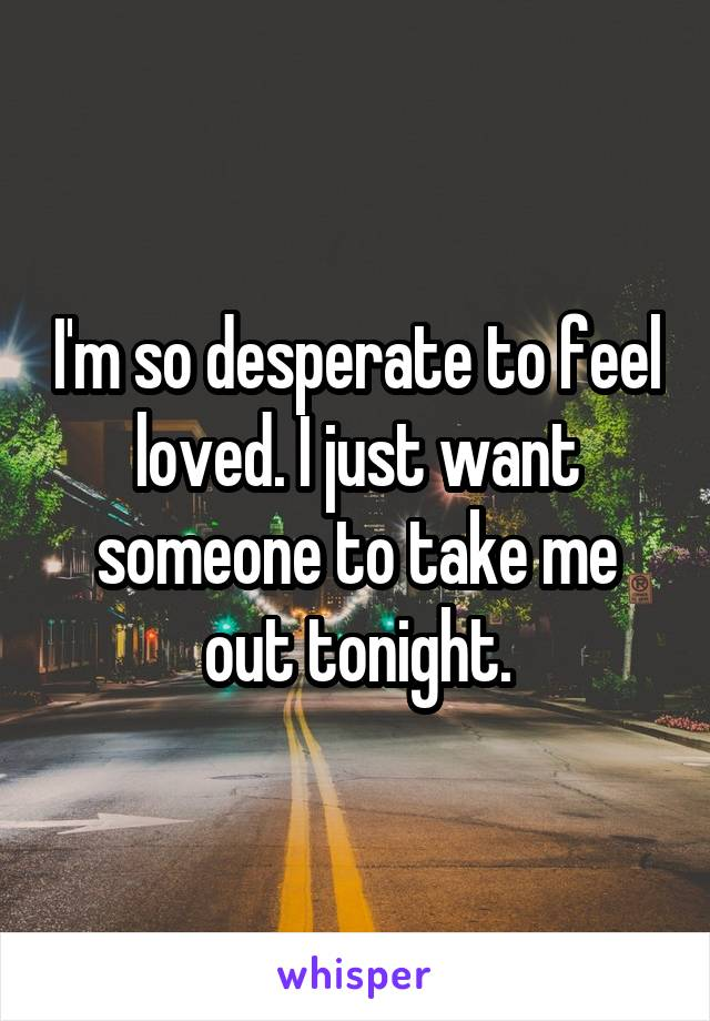 I'm so desperate to feel loved. I just want someone to take me out tonight.