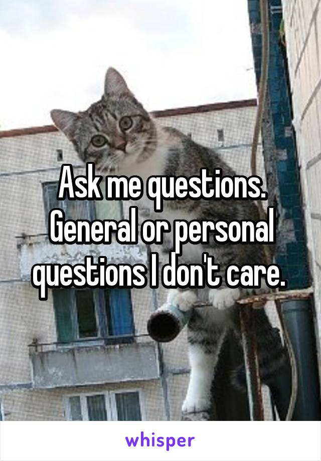 Ask me questions. General or personal questions I don't care.