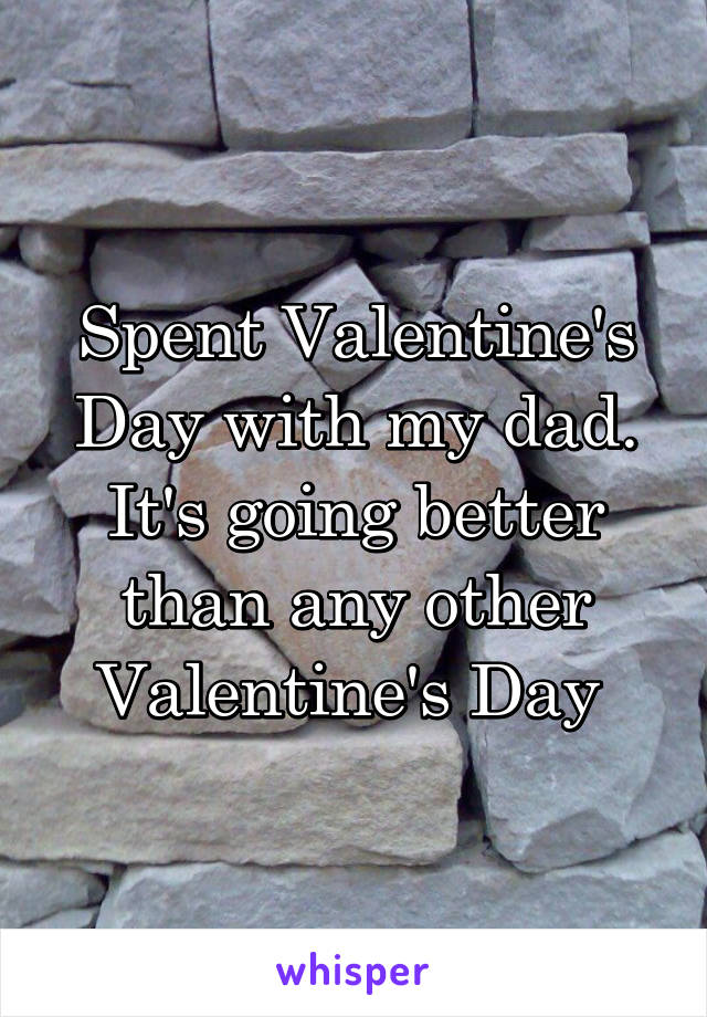 Spent Valentine's Day with my dad. It's going better than any other Valentine's Day
