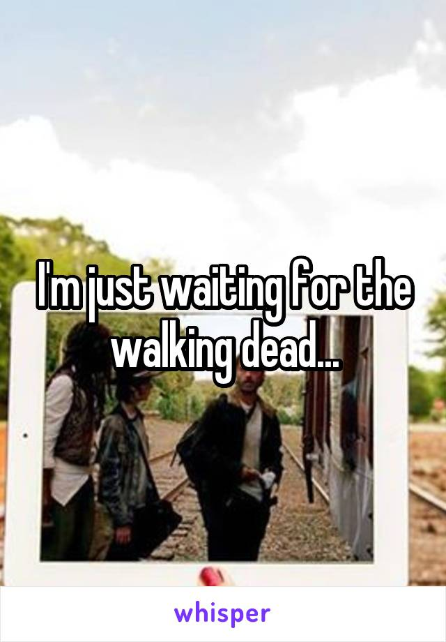 I'm just waiting for the walking dead...