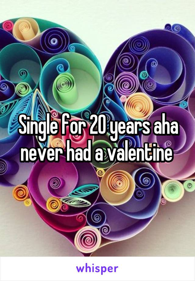 Single for 20 years aha never had a valentine