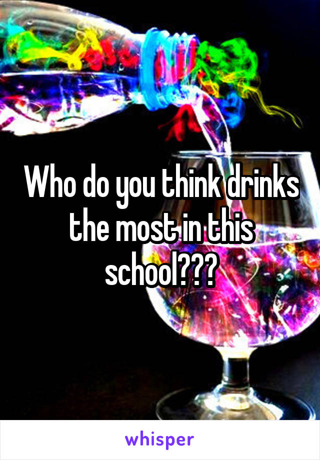 Who do you think drinks the most in this school???