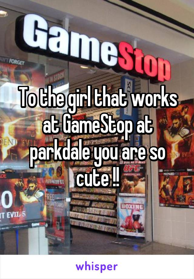 To the girl that works at GameStop at parkdale you are so cute !!