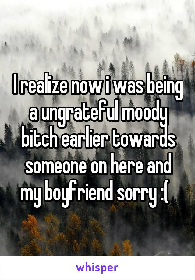 I realize now i was being a ungrateful moody bitch earlier towards someone on here and my boyfriend sorry :(