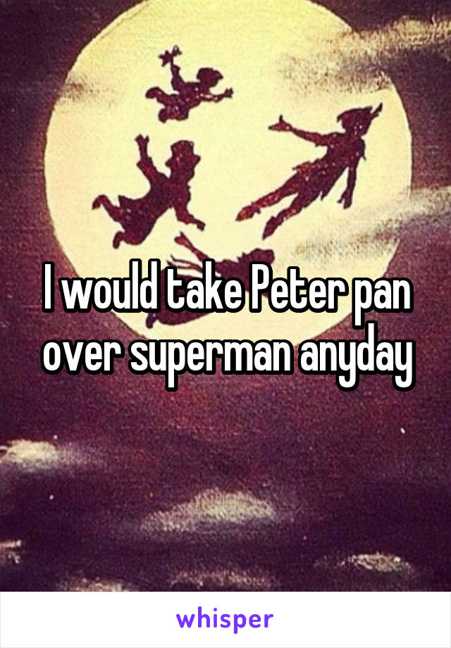 I would take Peter pan over superman anyday