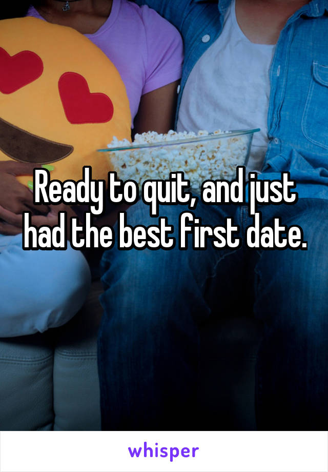 Ready to quit, and just had the best first date.