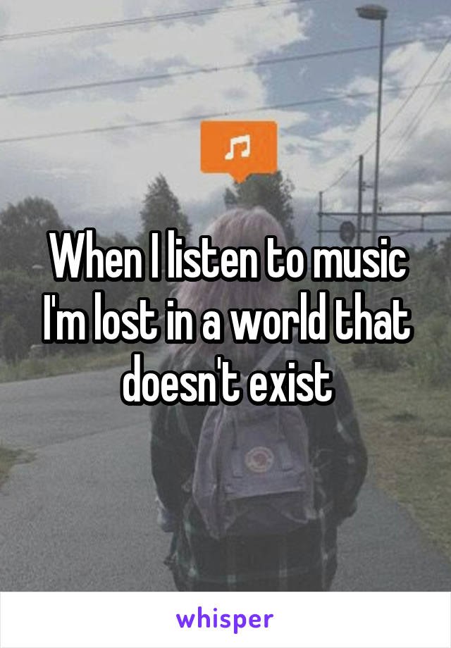When I listen to music I'm lost in a world that doesn't exist