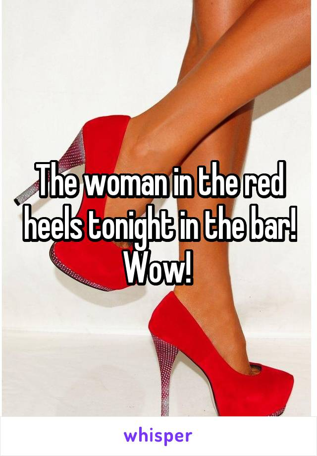The woman in the red heels tonight in the bar! Wow!