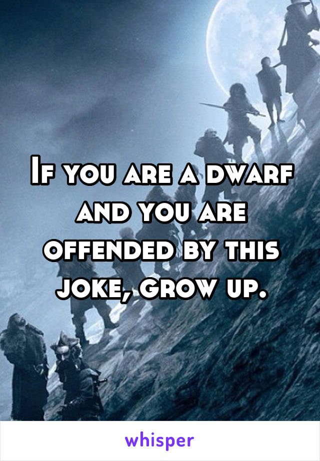 If you are a dwarf and you are offended by this joke, grow up.