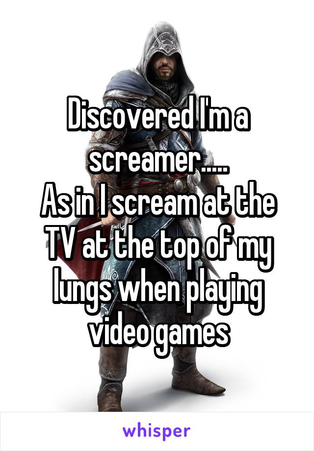 Discovered I'm a screamer..... As in I scream at the TV at the top of my lungs when playing video games