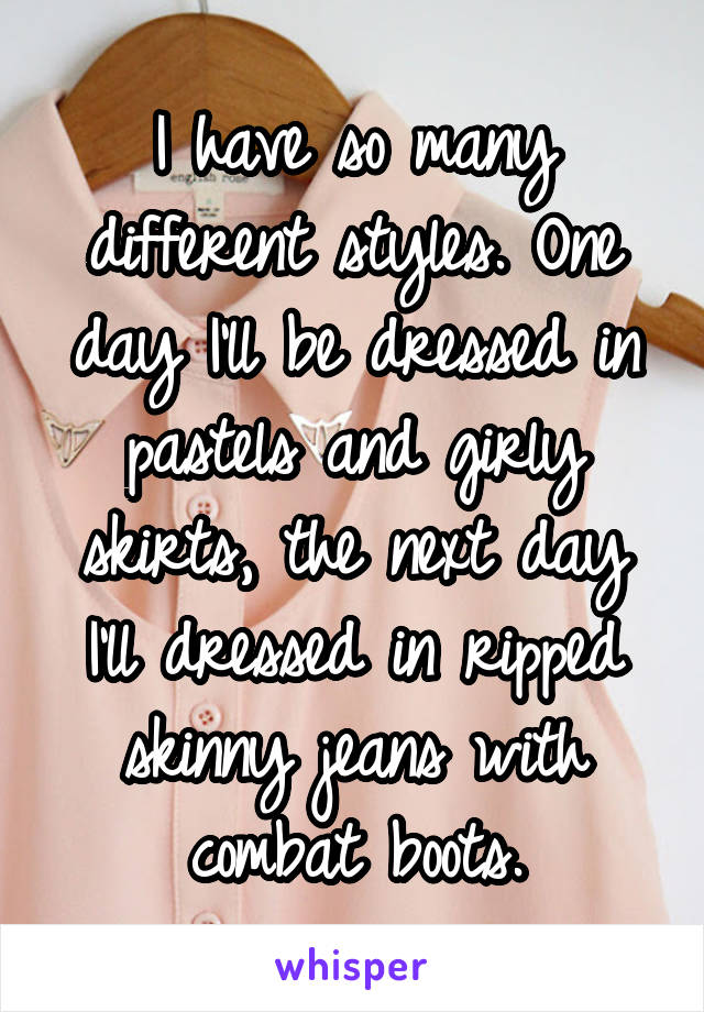 I have so many different styles. One day I'll be dressed in pastels and girly skirts, the next day I'll dressed in ripped skinny jeans with combat boots.