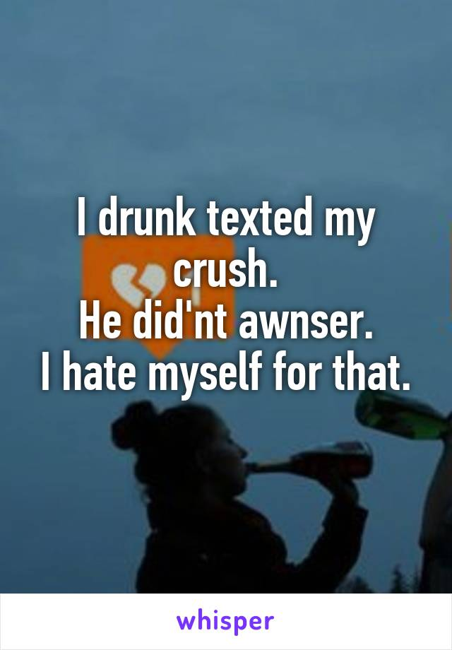I drunk texted my crush. He did'nt awnser. I hate myself for that.