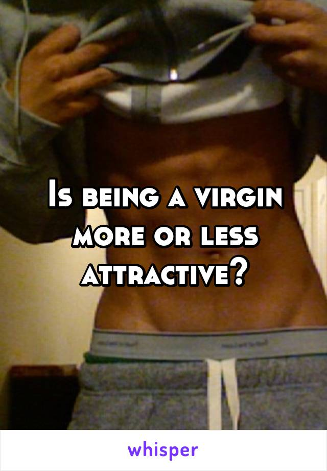 Is being a virgin more or less attractive?