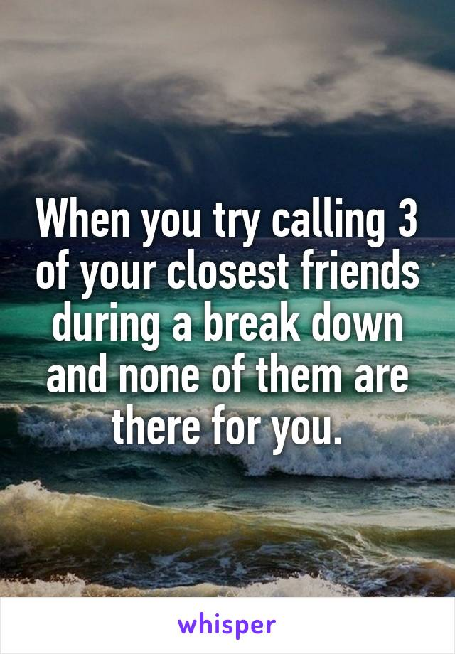 When you try calling 3 of your closest friends during a break down and none of them are there for you.