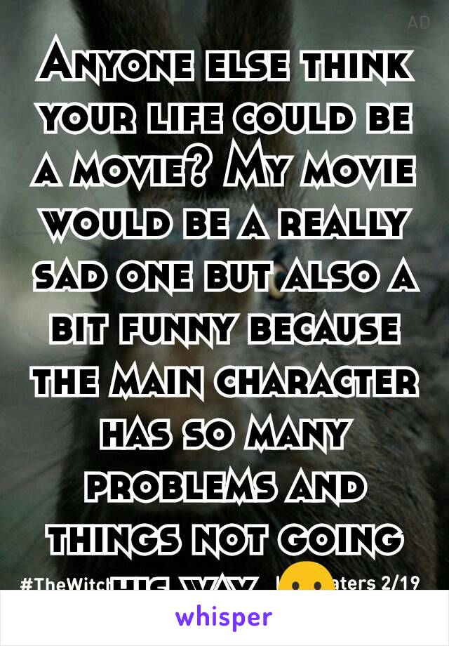 Anyone else think your life could be a movie? My movie would be a really sad one but also a bit funny because the main character has so many problems and things not going his way. 😶
