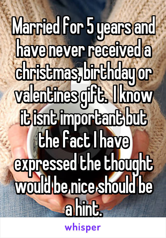 Married for 5 years and have never received a christmas, birthday or valentines gift.  I know it isnt important but the fact I have expressed the thought would be nice should be a hint.