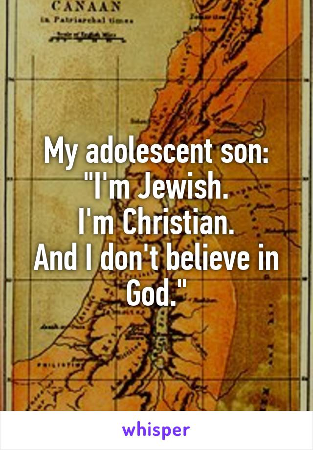 "My adolescent son: ""I'm Jewish. I'm Christian. And I don't believe in God."""