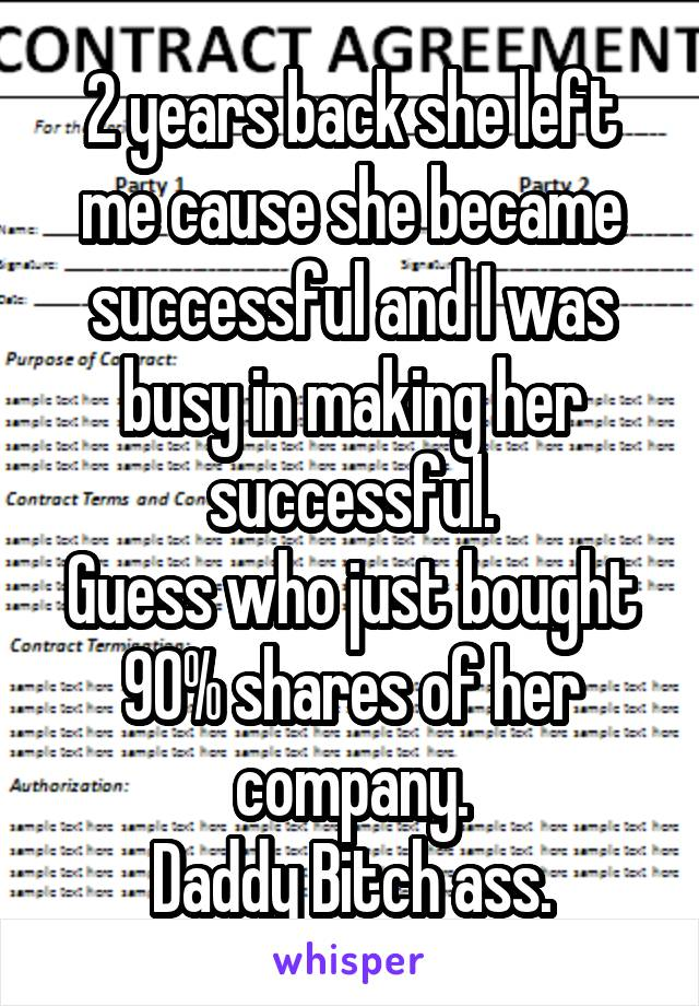 2 years back she left me cause she became successful and I was busy in making her successful. Guess who just bought 90% shares of her company. Daddy Bitch ass.