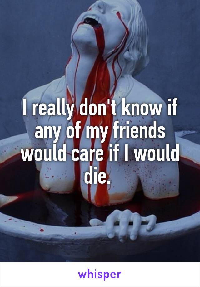I really don't know if any of my friends would care if I would die.